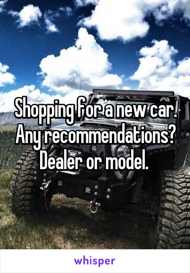 Shopping for a new car. Any recommendations? Dealer or model.