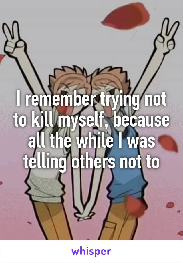 I remember trying not to kill myself, because all the while I was telling others not to