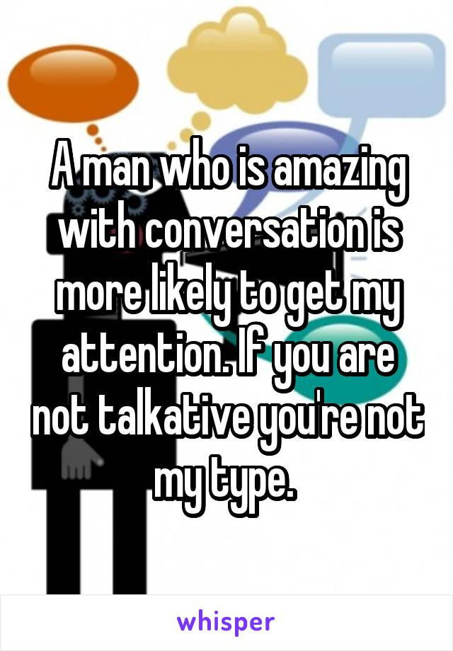 A man who is amazing with conversation is more likely to get my attention. If you are not talkative you're not my type.
