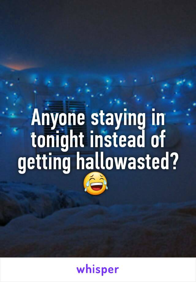 Anyone staying in tonight instead of getting hallowasted? 😂