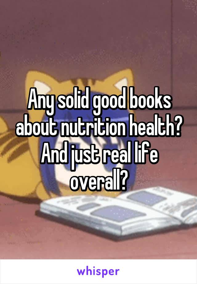Any solid good books about nutrition health? And just real life overall?