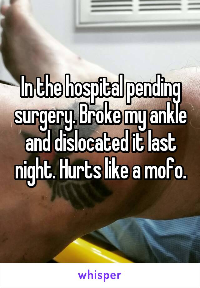 In the hospital pending surgery. Broke my ankle and dislocated it last night. Hurts like a mofo.