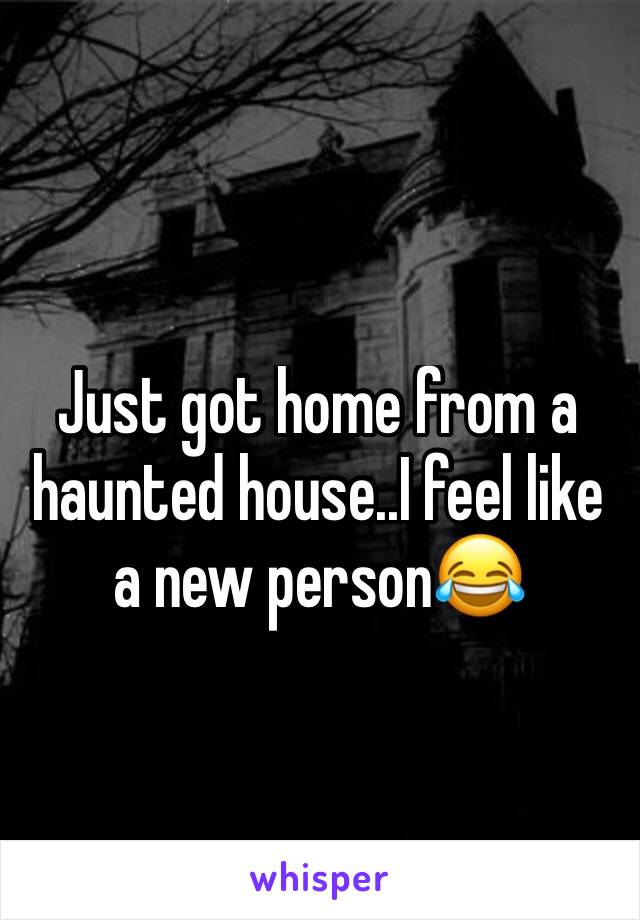 Just got home from a haunted house..I feel like a new person😂