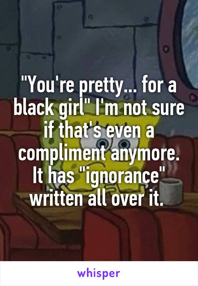 """""""You're pretty... for a black girl"""" I'm not sure if that's even a compliment anymore. It has """"ignorance"""" written all over it."""