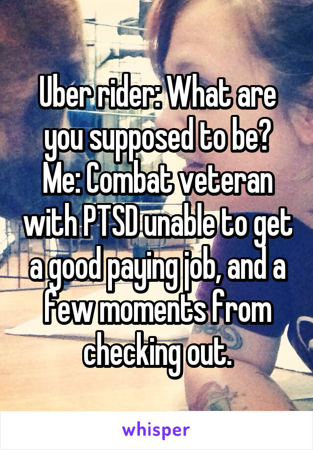 Uber rider: What are you supposed to be? Me: Combat veteran with PTSD unable to get a good paying job, and a few moments from checking out.