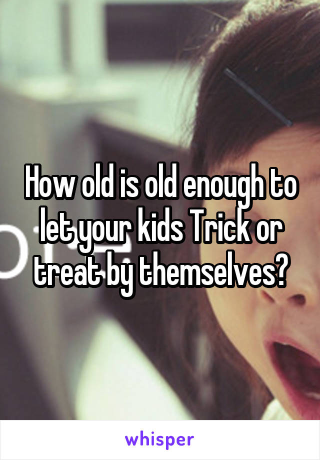 How old is old enough to let your kids Trick or treat by themselves?