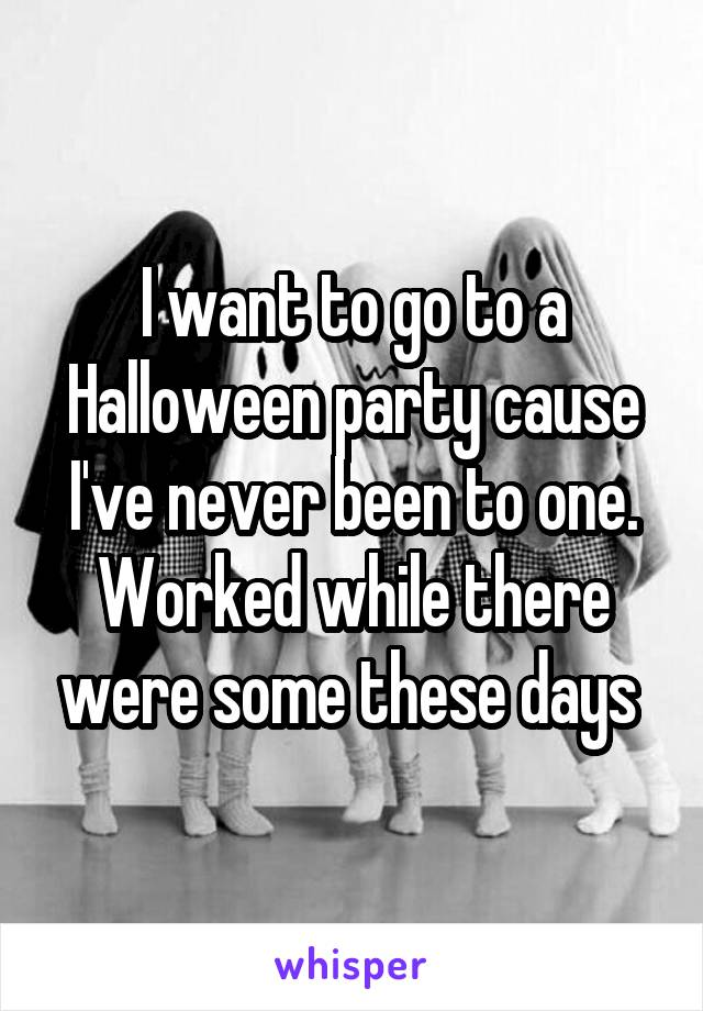 I want to go to a Halloween party cause I've never been to one. Worked while there were some these days