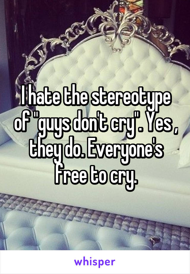 "I hate the stereotype of ""guys don't cry"". Yes , they do. Everyone's free to cry."