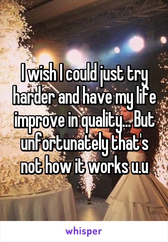 I wish I could just try harder and have my life improve in quality... But unfortunately that's not how it works u.u