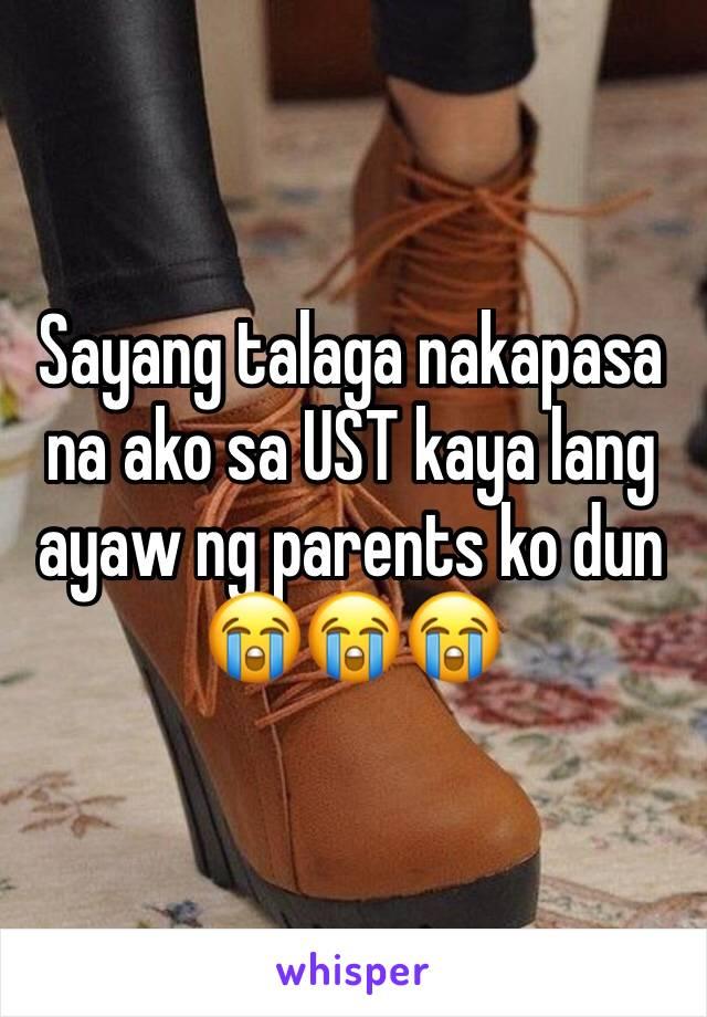 Sayang talaga nakapasa na ako sa UST kaya lang ayaw ng parents ko dun  😭😭😭