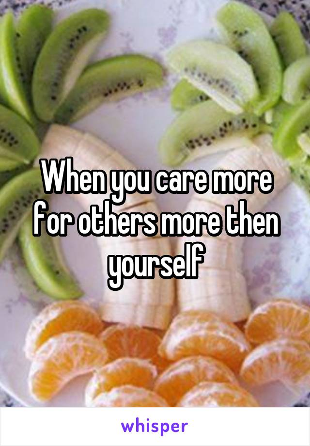 When you care more for others more then yourself