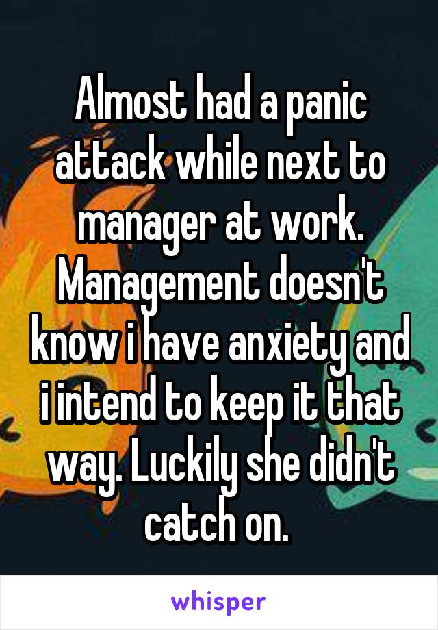 Almost had a panic attack while next to manager at work. Management doesn't know i have anxiety and i intend to keep it that way. Luckily she didn't catch on.