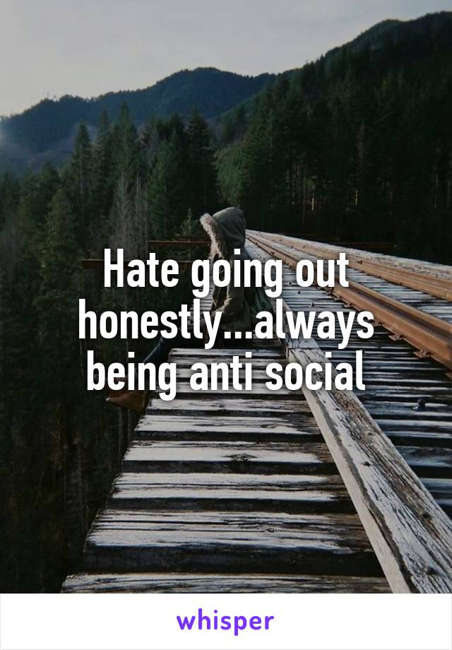 Hate going out honestly...always being anti social