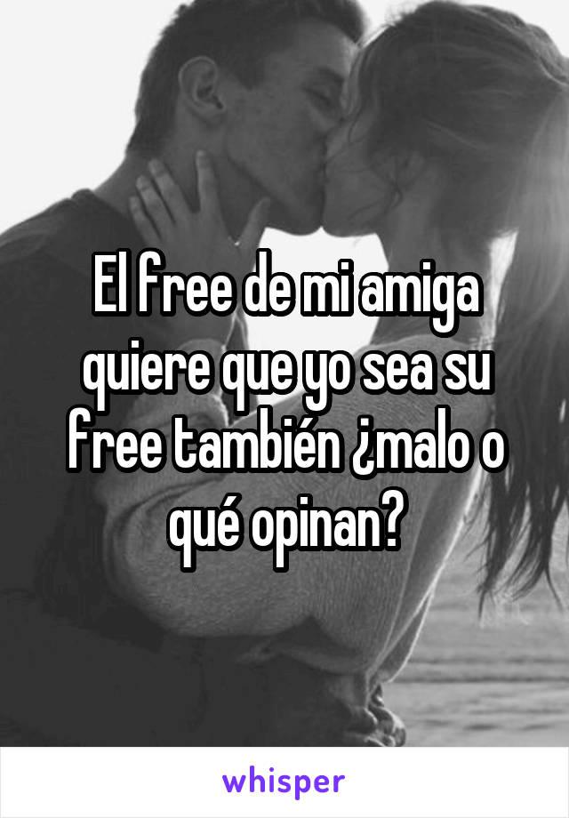 El free de mi amiga quiere que yo sea su free también ¿malo o qué opinan?
