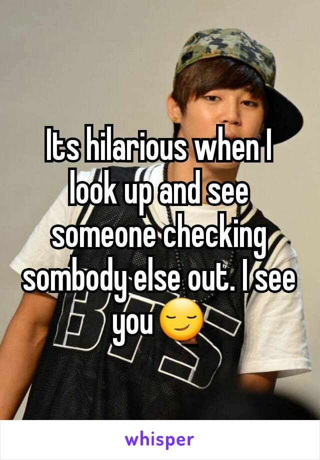 Its hilarious when I look up and see someone checking sombody else out. I see you😏