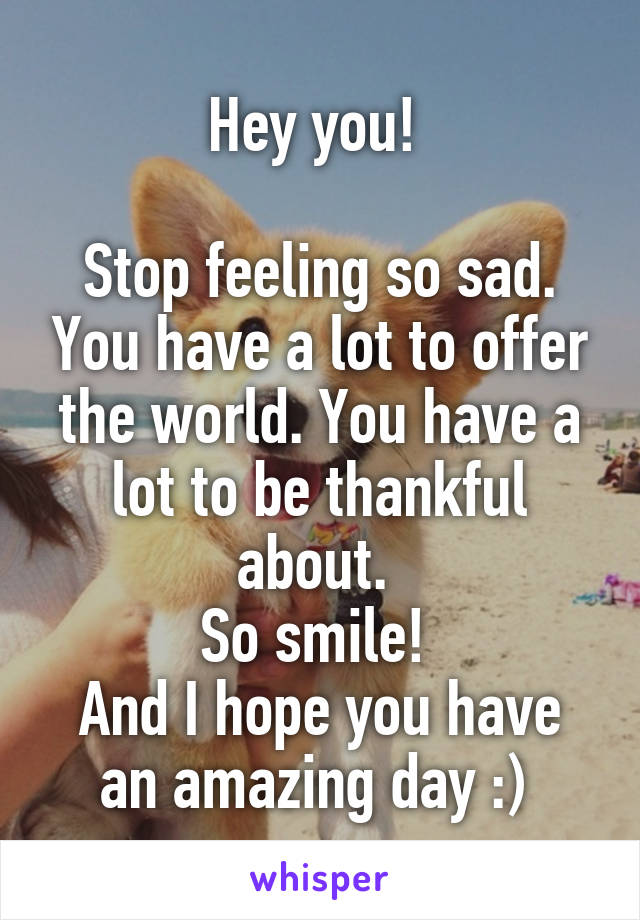 Hey you!   Stop feeling so sad. You have a lot to offer the world. You have a lot to be thankful about.  So smile!  And I hope you have an amazing day :)