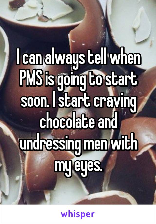 I can always tell when PMS is going to start soon. I start craving chocolate and undressing men with my eyes.