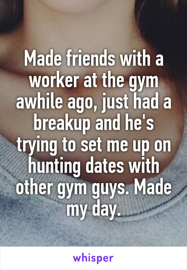 Made friends with a worker at the gym awhile ago, just had a breakup and he's trying to set me up on hunting dates with other gym guys. Made my day.