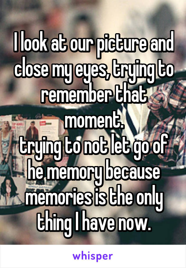 I look at our picture and close my eyes, trying to remember that moment. trying to not let go of he memory because memories is the only thing I have now.