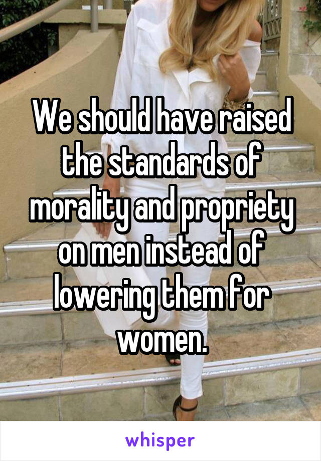 We should have raised the standards of morality and propriety on men instead of lowering them for women.