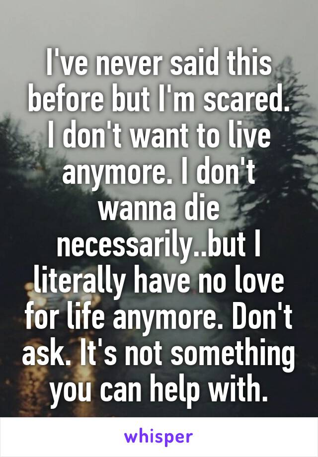 I've never said this before but I'm scared. I don't want to live anymore. I don't wanna die necessarily..but I literally have no love for life anymore. Don't ask. It's not something you can help with.