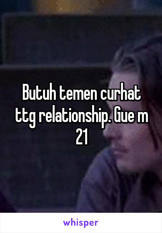 Butuh temen curhat ttg relationship. Gue m 21