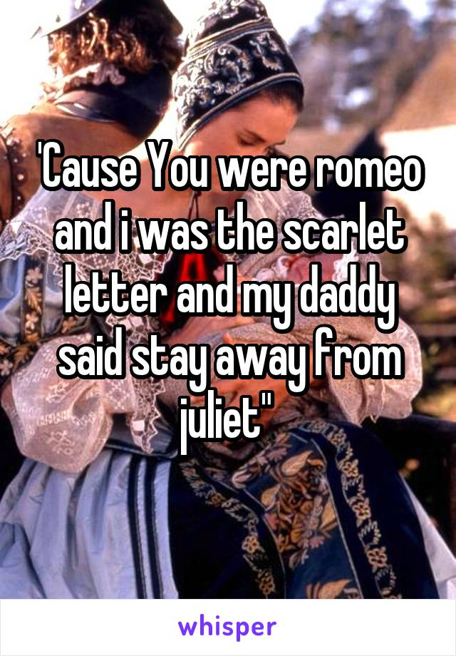 """'Cause You were romeo and i was the scarlet letter and my daddy said stay away from juliet"""""""