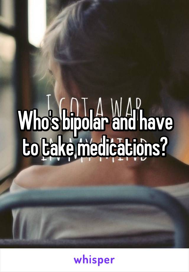 Who's bipolar and have to take medications?