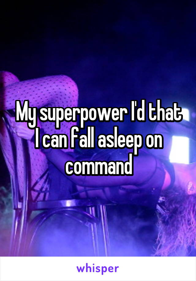 My superpower I'd that I can fall asleep on command