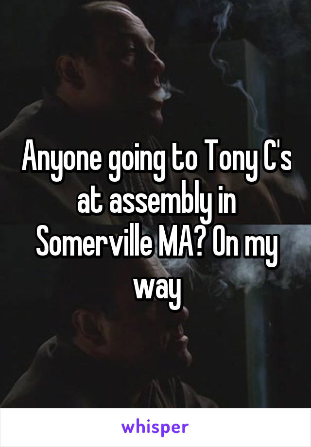 Anyone going to Tony C's at assembly in Somerville MA? On my way