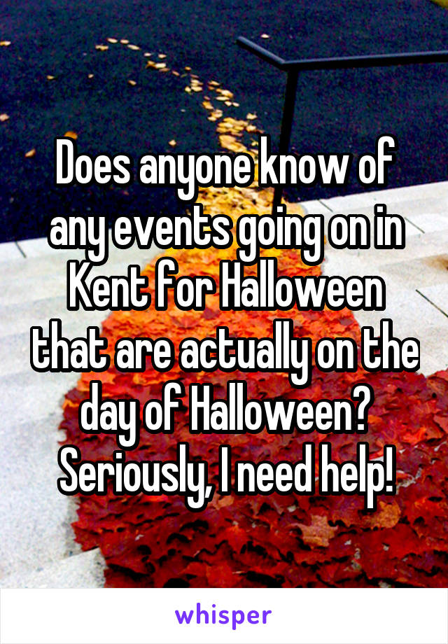 Does anyone know of any events going on in Kent for Halloween that are actually on the day of Halloween? Seriously, I need help!