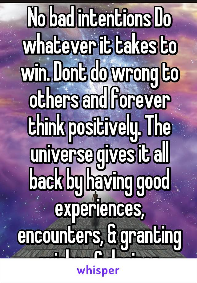 No bad intentions Do whatever it takes to win. Dont do wrong to others and forever think positively. The universe gives it all back by having good experiences, encounters, & granting wishes & desires