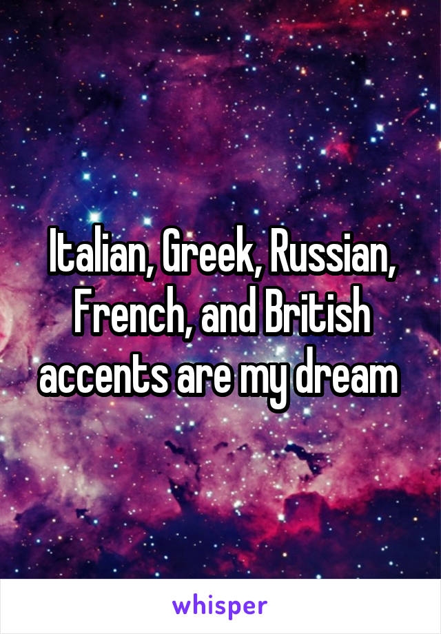 Italian, Greek, Russian, French, and British accents are my dream