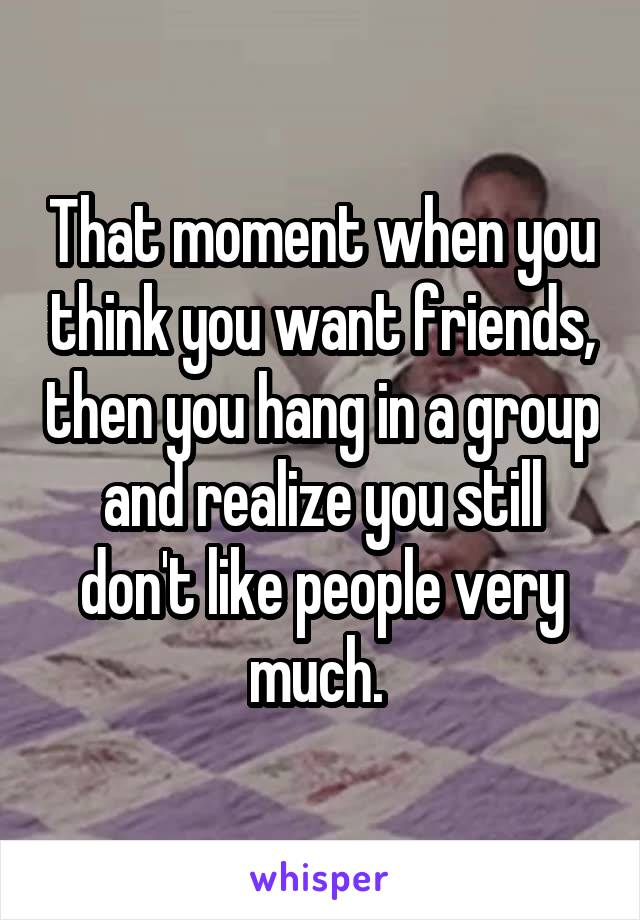 That moment when you think you want friends, then you hang in a group and realize you still don't like people very much.