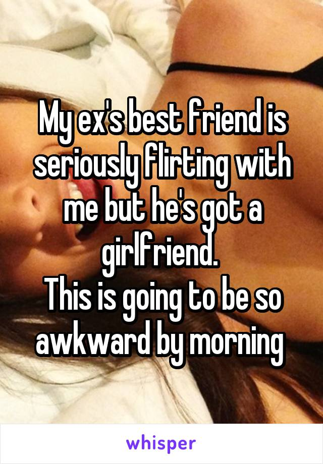 My ex's best friend is seriously flirting with me but he's got a girlfriend.  This is going to be so awkward by morning
