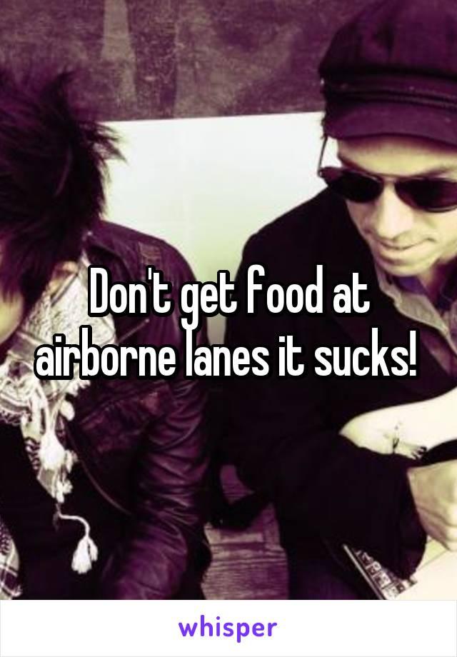 Don't get food at airborne lanes it sucks!
