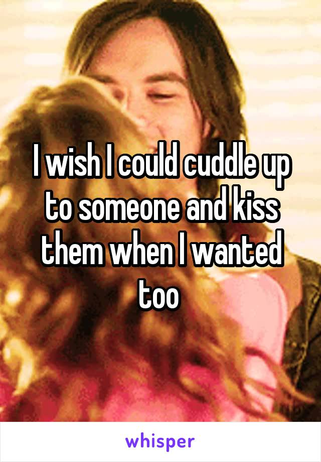 I wish I could cuddle up to someone and kiss them when I wanted too