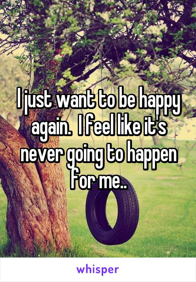 I just want to be happy again.  I feel like it's never going to happen for me..