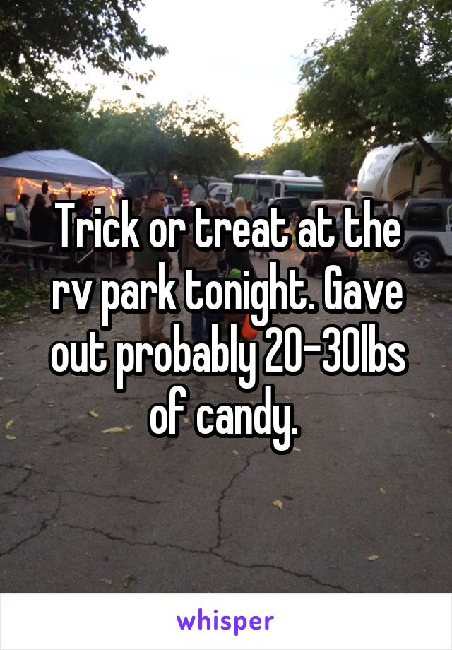 Trick or treat at the rv park tonight. Gave out probably 20-30lbs of candy.