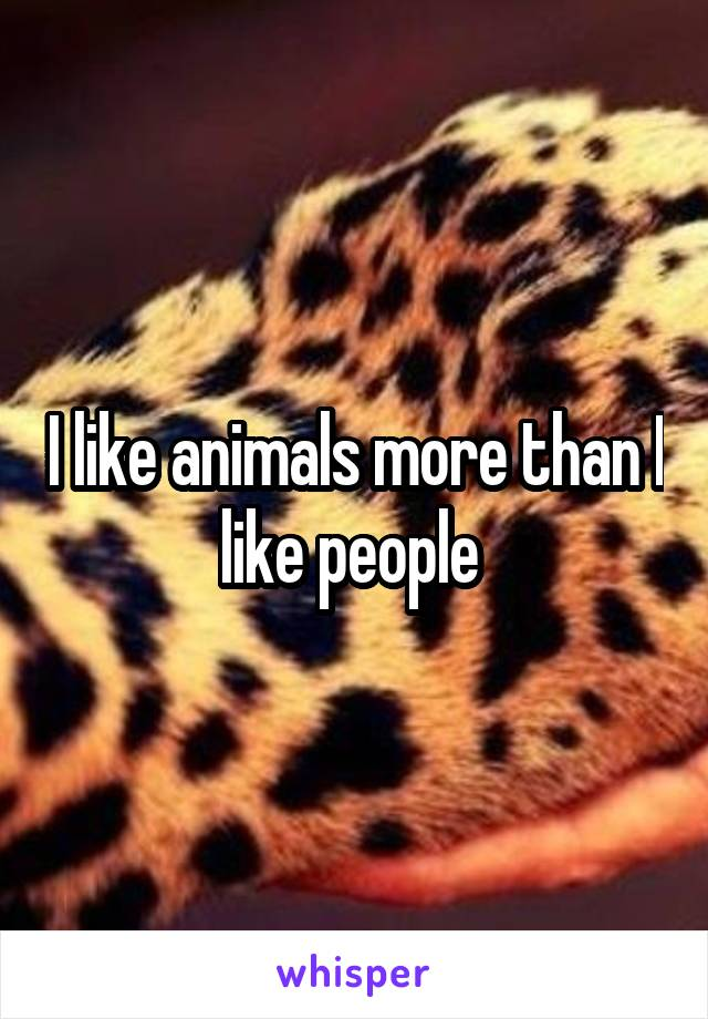 I like animals more than I like people