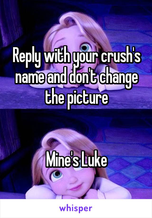 Reply with your crush's name and don't change the picture   Mine's Luke
