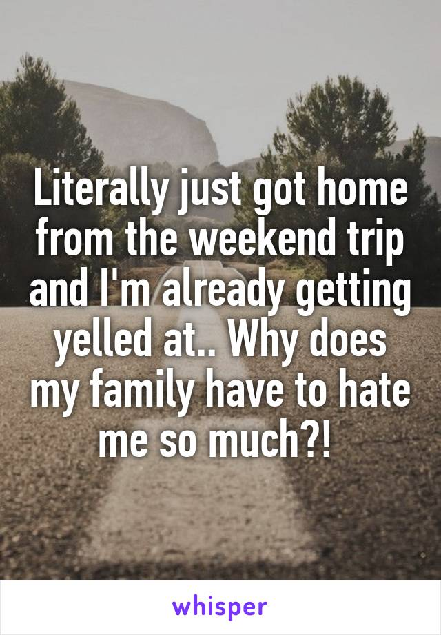 Literally just got home from the weekend trip and I'm already getting yelled at.. Why does my family have to hate me so much?!