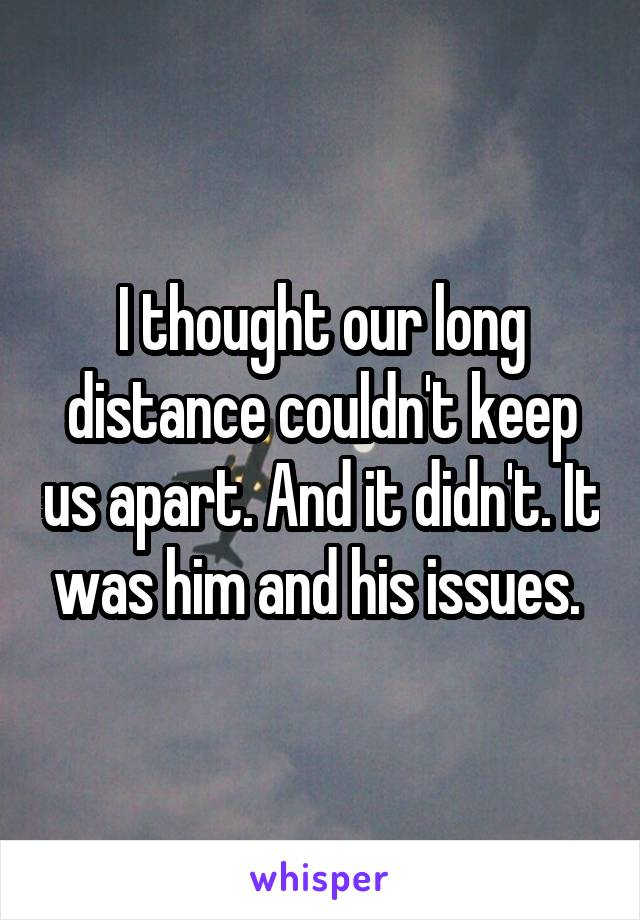 I thought our long distance couldn't keep us apart. And it didn't. It was him and his issues.