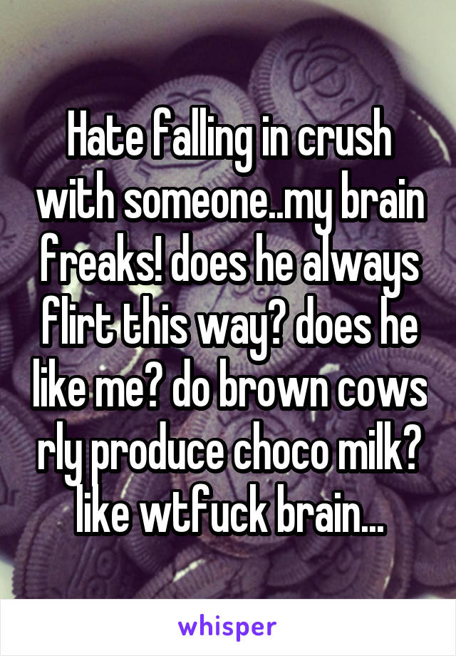 Hate falling in crush with someone..my brain freaks! does he always flirt this way? does he like me? do brown cows rly produce choco milk? like wtfuck brain...