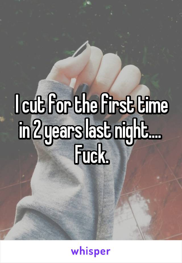 I cut for the first time in 2 years last night....  Fuck.