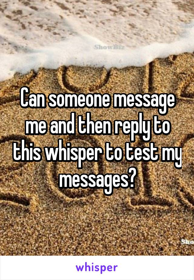 Can someone message me and then reply to this whisper to test my messages?