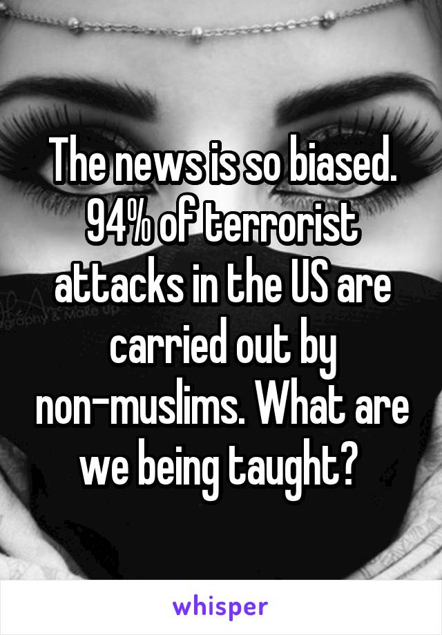 The news is so biased. 94% of terrorist attacks in the US are carried out by non-muslims. What are we being taught?