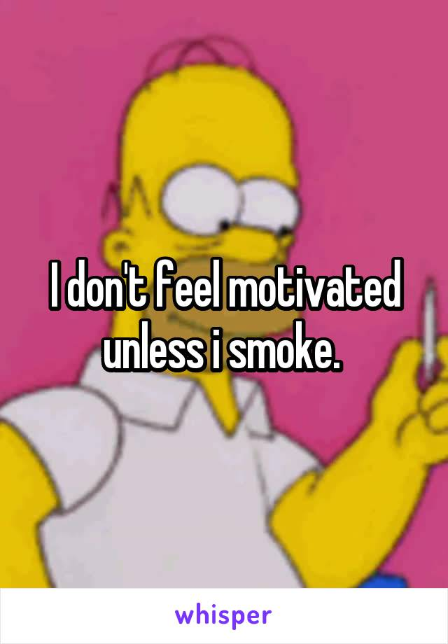 I don't feel motivated unless i smoke.