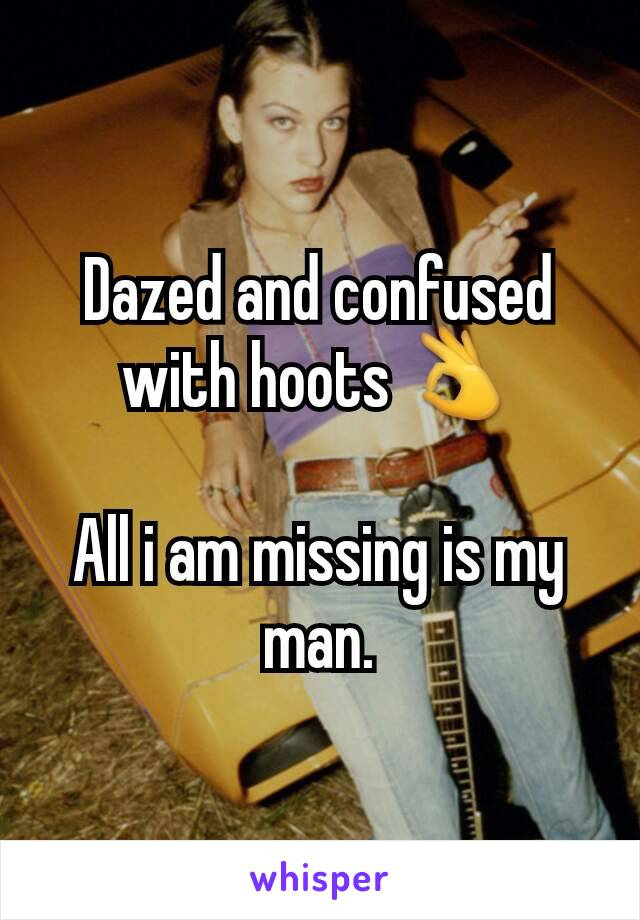 Dazed and confused with hoots 👌  All i am missing is my man.