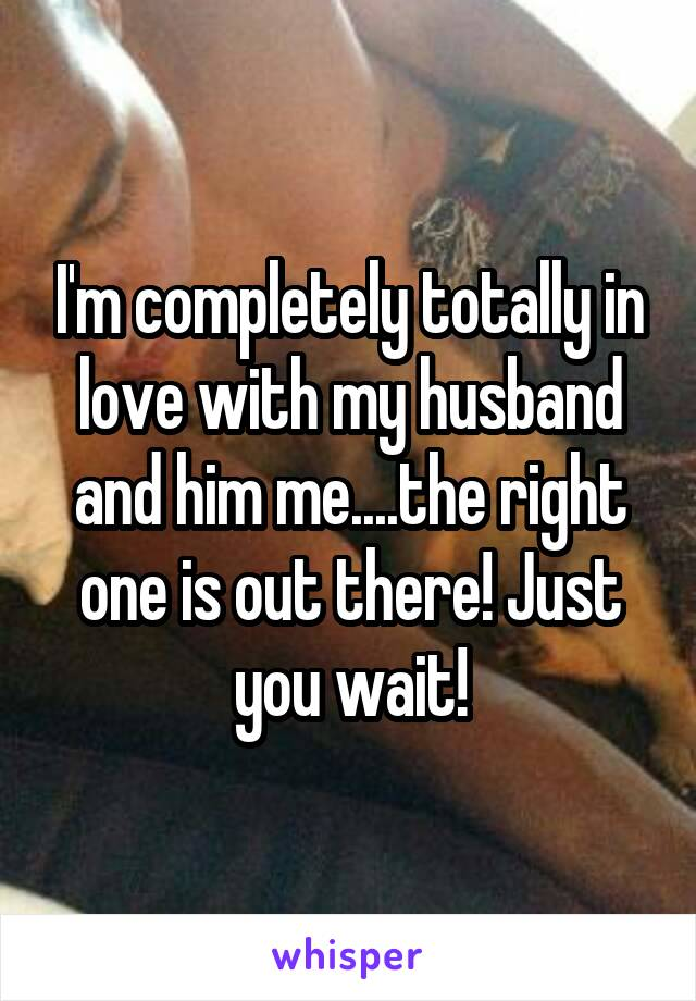I'm completely totally in love with my husband and him me....the right one is out there! Just you wait!
